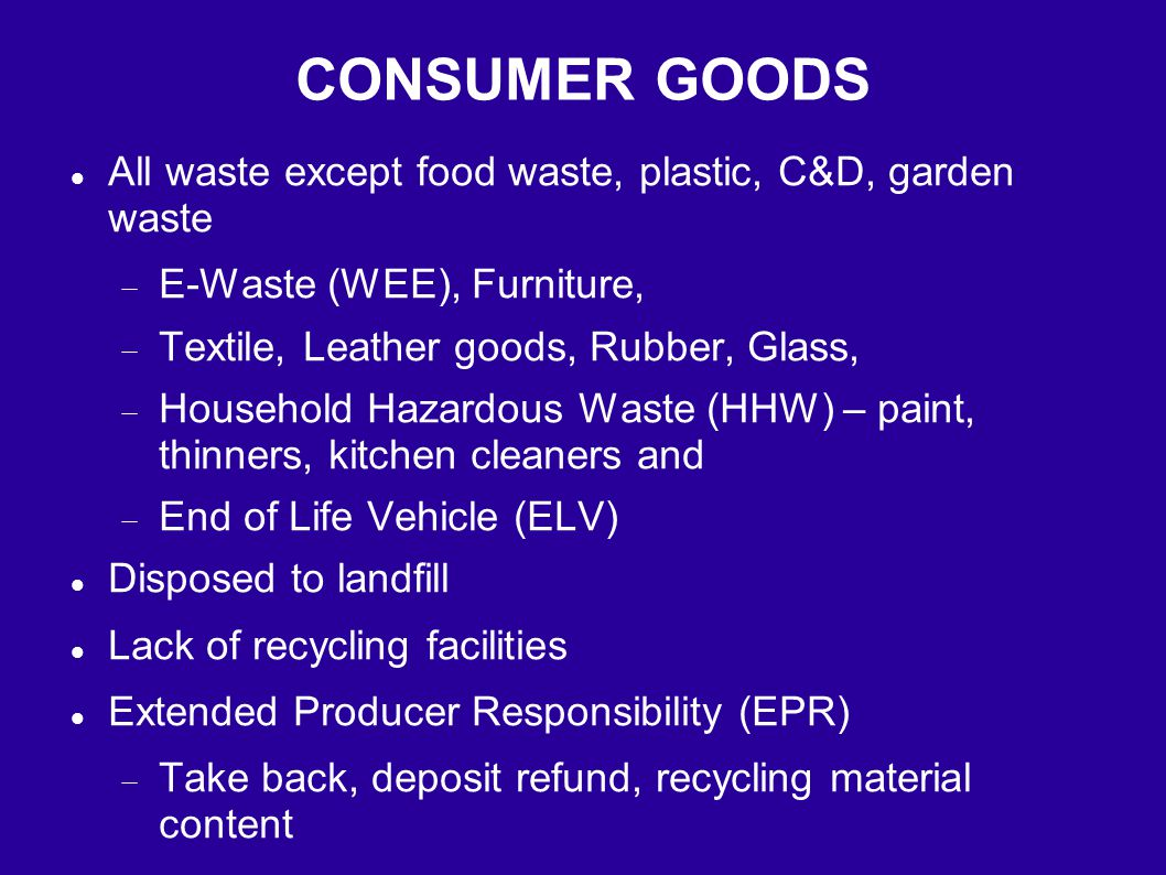 CONSUMER GOODS All waste except food waste, plastic, C&D, garden waste