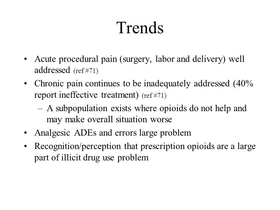 Trends Acute procedural pain (surgery, labor and delivery) well addressed (ref #71)