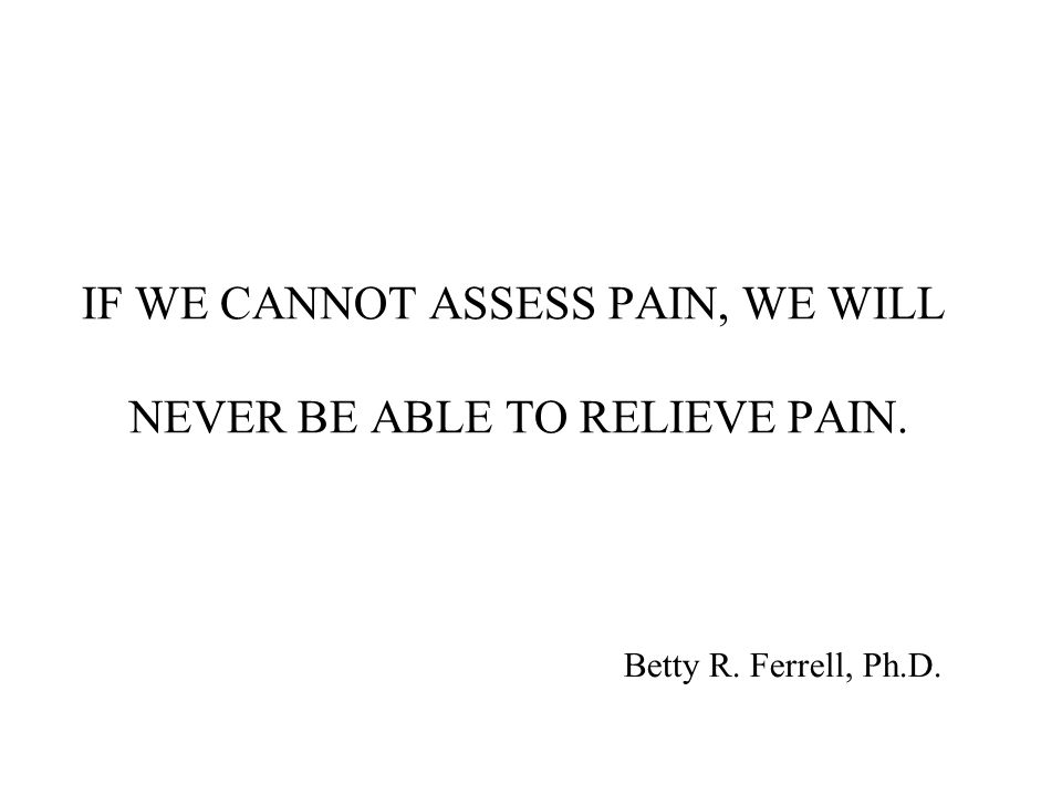 IF WE CANNOT ASSESS PAIN, WE WILL NEVER BE ABLE TO RELIEVE PAIN.