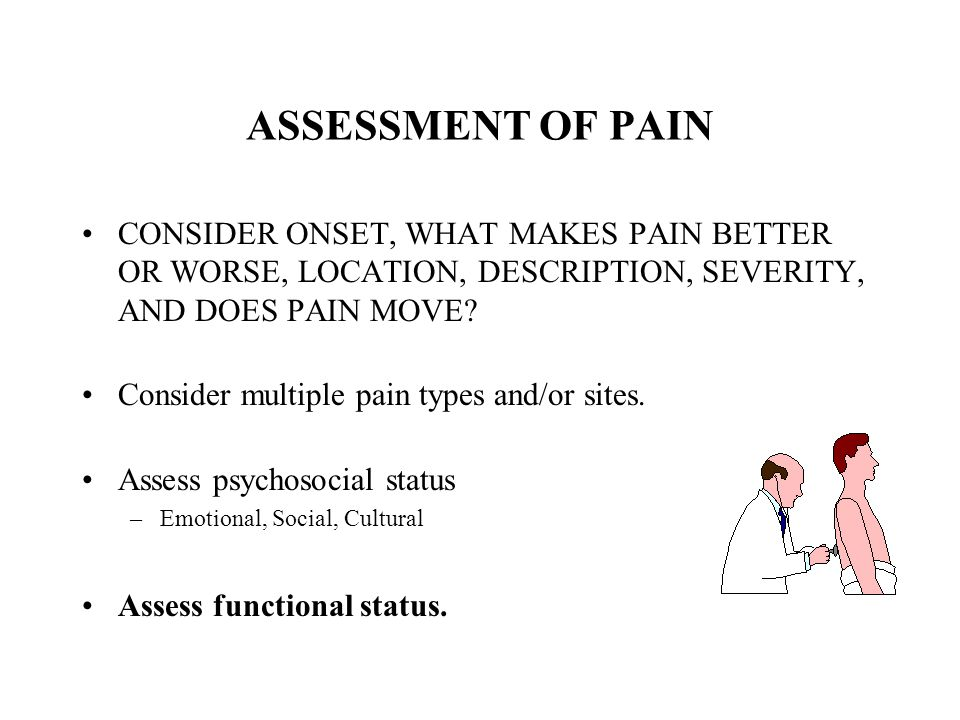 ASSESSMENT OF PAIN CONSIDER ONSET, WHAT MAKES PAIN BETTER OR WORSE, LOCATION, DESCRIPTION, SEVERITY, AND DOES PAIN MOVE