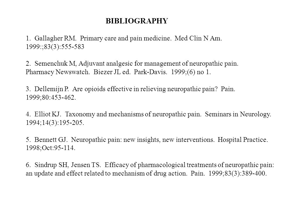 BIBLIOGRAPHY 1. Gallagher RM. Primary care and pain medicine. Med Clin N Am. 1999:;83(3):555-583.