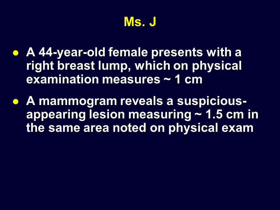 Ms. J A 44-year-old female presents with a right breast lump, which on physical examination measures ~ 1 cm.