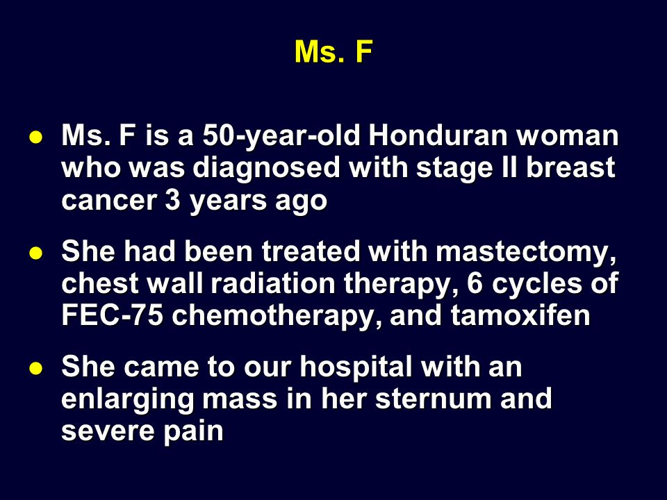 Ms. F Ms. F is a 50-year-old Honduran woman who was diagnosed with stage II breast cancer 3 years ago.