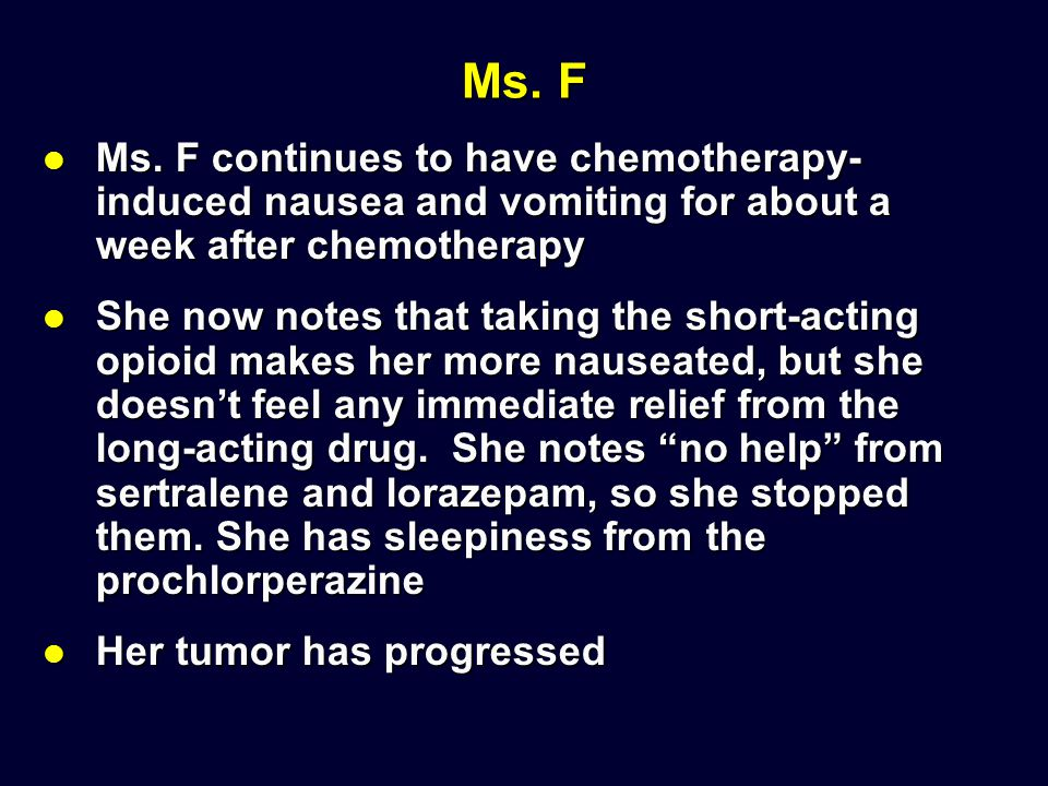 Ms. F Ms. F continues to have chemotherapy-induced nausea and vomiting for about a week after chemotherapy.