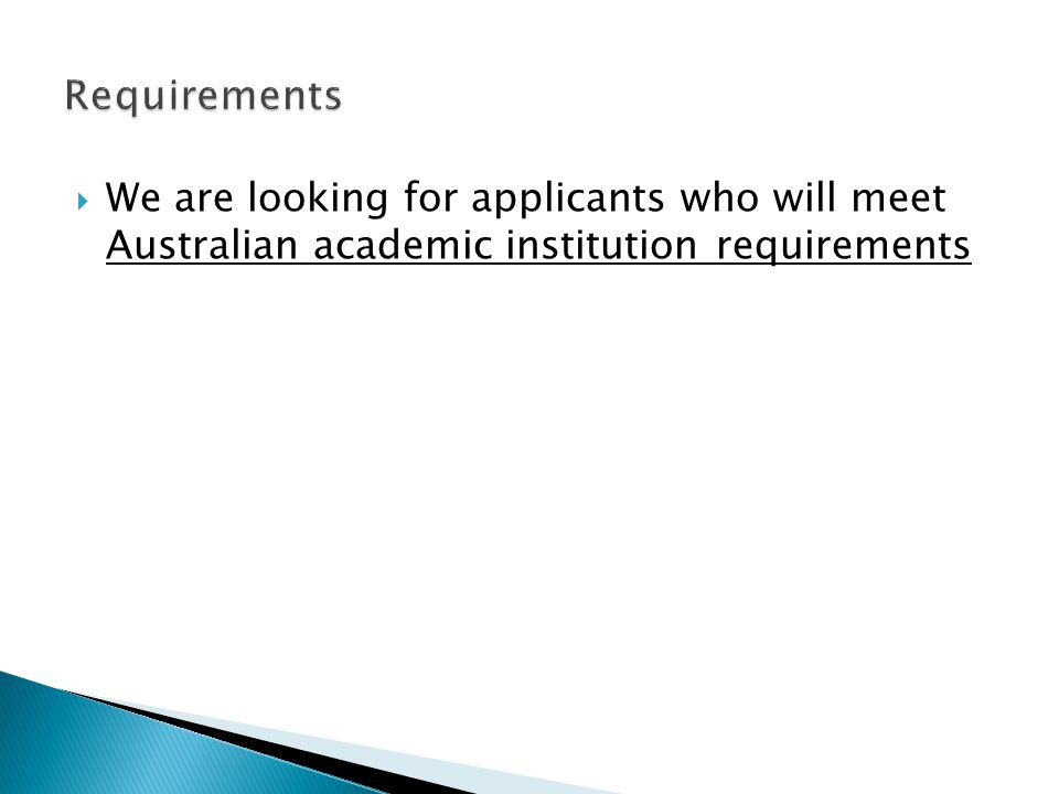 Requirements We are looking for applicants who will meet Australian academic institution requirements.