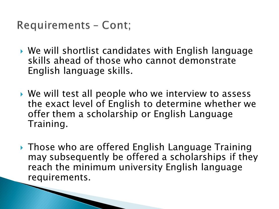 Requirements – Cont; We will shortlist candidates with English language skills ahead of those who cannot demonstrate English language skills.