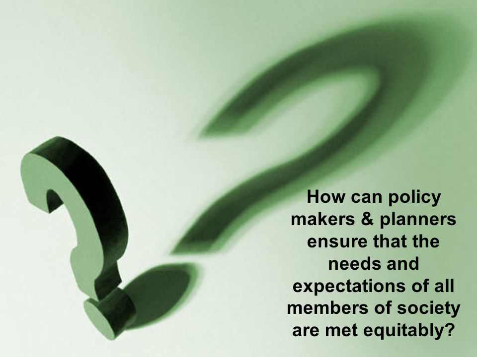 How can policy makers & planners ensure that the needs and expectations of all members of society are met equitably