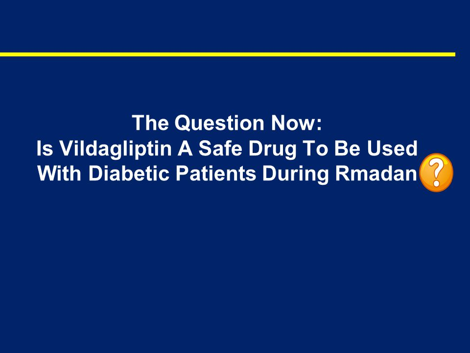 The Question Now: Is Vildagliptin A Safe Drug To Be Used With Diabetic Patients During Rmadan