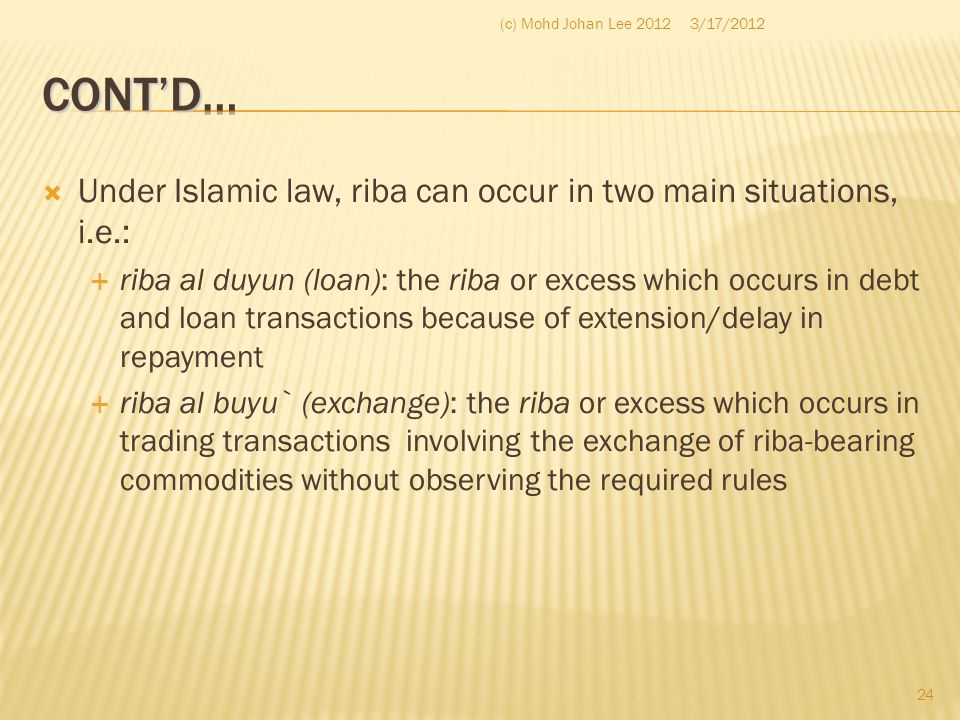(c) Mohd Johan Lee 2012 3/17/2012. Cont'd… Under Islamic law, riba can occur in two main situations, i.e.: