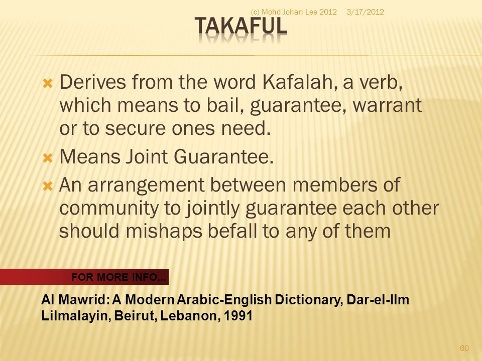 Takaful (c) Mohd Johan Lee 2012. 3/17/2012. Derives from the word Kafalah, a verb, which means to bail, guarantee, warrant or to secure ones need.