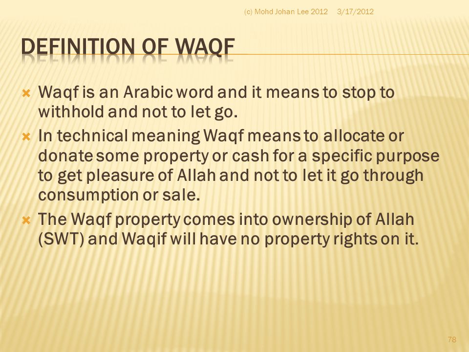 (c) Mohd Johan Lee 2012 3/17/2012. Definition of Waqf. Waqf is an Arabic word and it means to stop to withhold and not to let go.