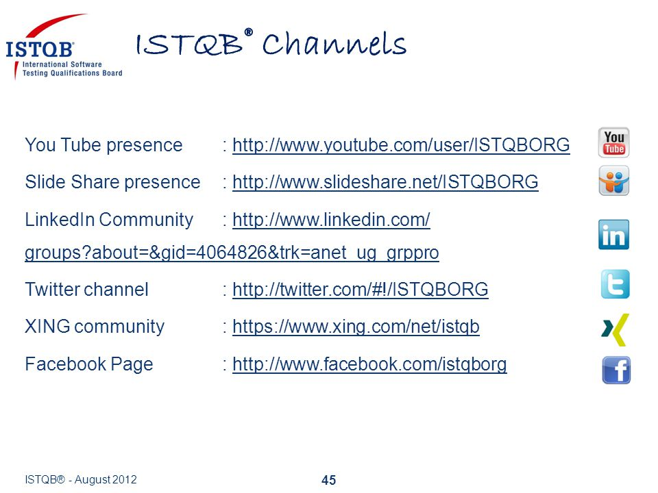 ISTQB® Channels You Tube presence : http://www.youtube.com/user/ISTQBORG. Slide Share presence : http://www.slideshare.net/ISTQBORG.