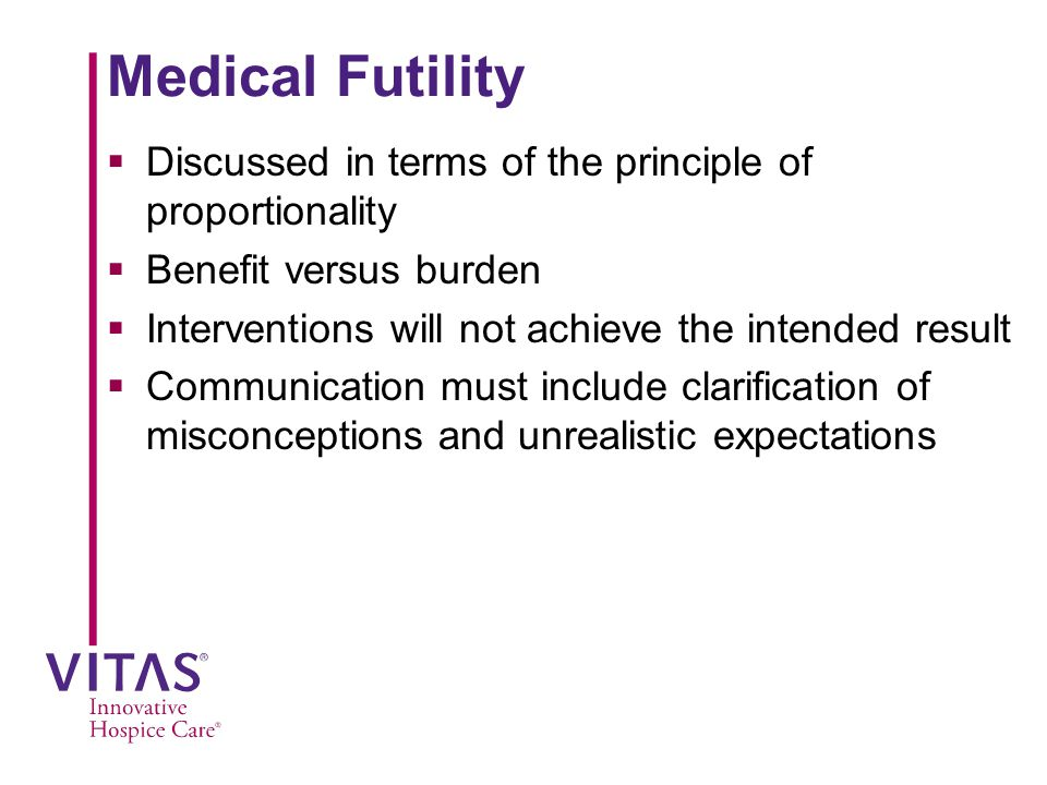 Medical Futility Discussed in terms of the principle of proportionality. Benefit versus burden. Interventions will not achieve the intended result.