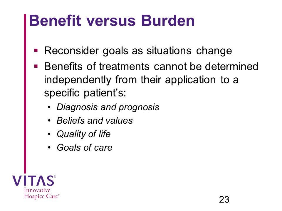 Benefit versus Burden Reconsider goals as situations change