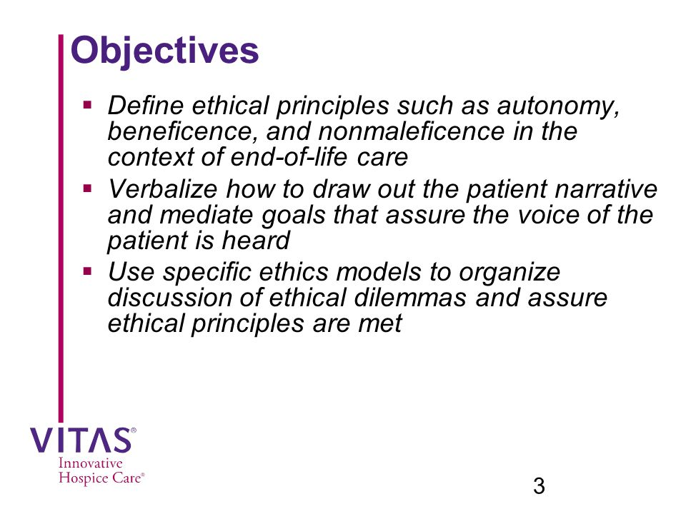 Objectives Define ethical principles such as autonomy, beneficence, and nonmaleficence in the context of end-of-life care.