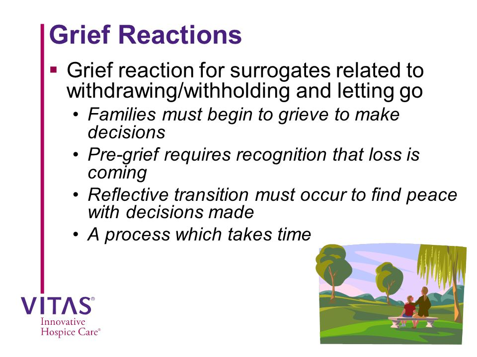 Grief Reactions Grief reaction for surrogates related to withdrawing/withholding and letting go. Families must begin to grieve to make decisions.
