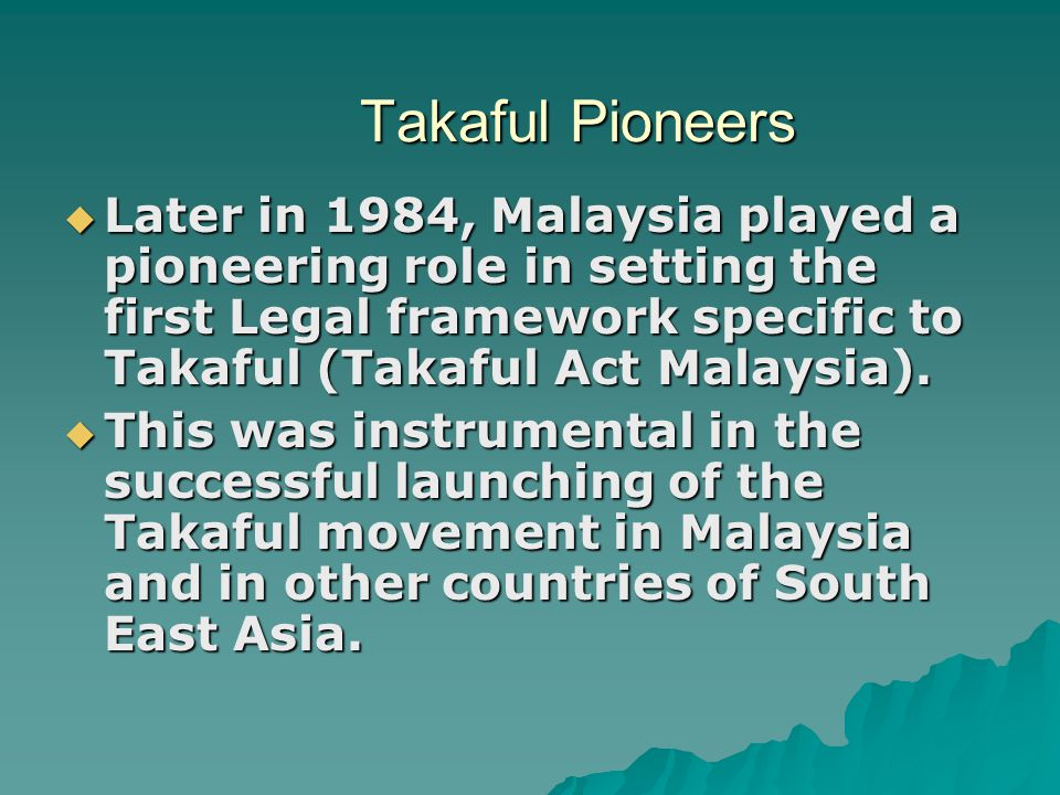 Takaful Pioneers Later in 1984, Malaysia played a pioneering role in setting the first Legal framework specific to Takaful (Takaful Act Malaysia).
