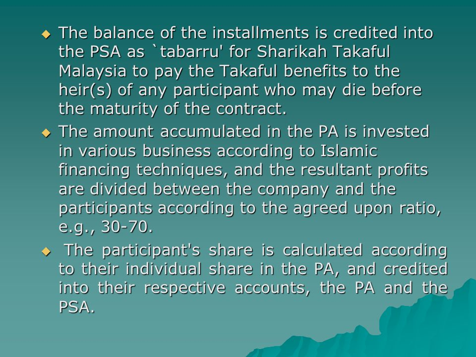 The balance of the installments is credited into the PSA as `tabarru for Sharikah Takaful Malaysia to pay the Takaful benefits to the heir(s) of any participant who may die before the maturity of the contract.