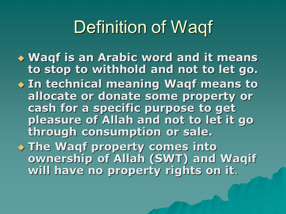 Definition of Waqf Waqf is an Arabic word and it means to stop to withhold and not to let go.