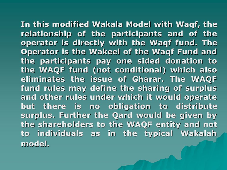 In this modified Wakala Model with Waqf, the relationship of the participants and of the operator is directly with the Waqf fund.