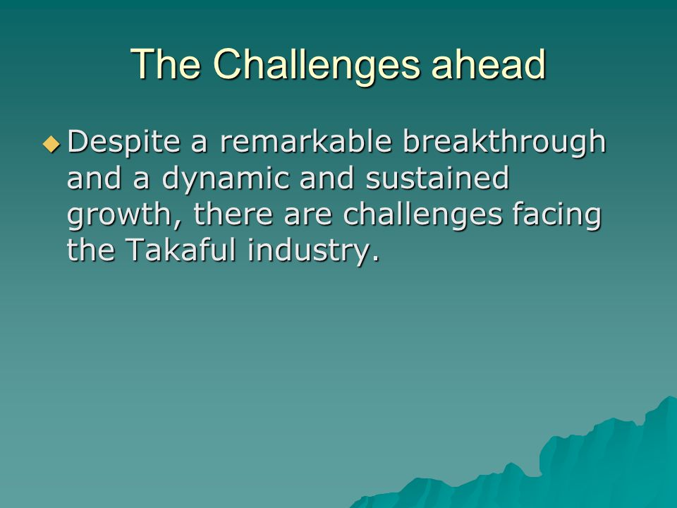 The Challenges ahead Despite a remarkable breakthrough and a dynamic and sustained growth, there are challenges facing the Takaful industry.
