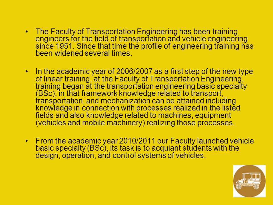The Faculty of Transportation Engineering has been training engineers for the field of transportation and vehicle engineering since 1951. Since that time the profile of engineering training has been widened several times.