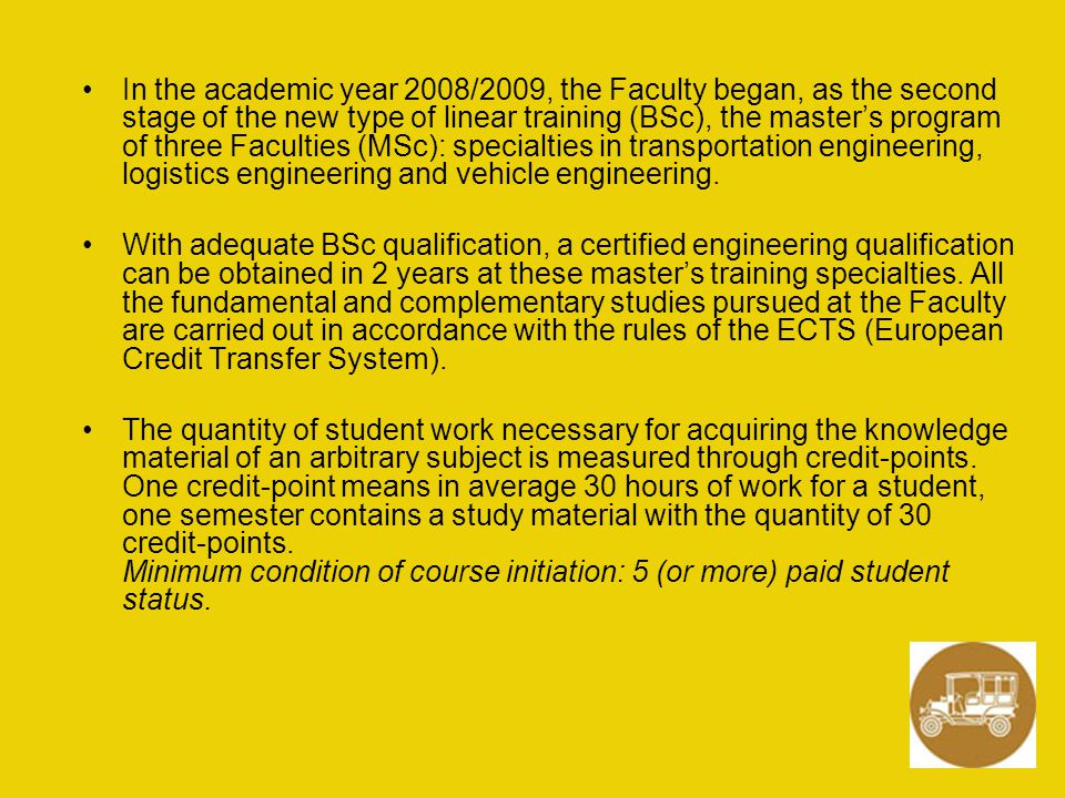 In the academic year 2008/2009, the Faculty began, as the second stage of the new type of linear training (BSc), the master's program of three Faculties (MSc): specialties in transportation engineering, logistics engineering and vehicle engineering.