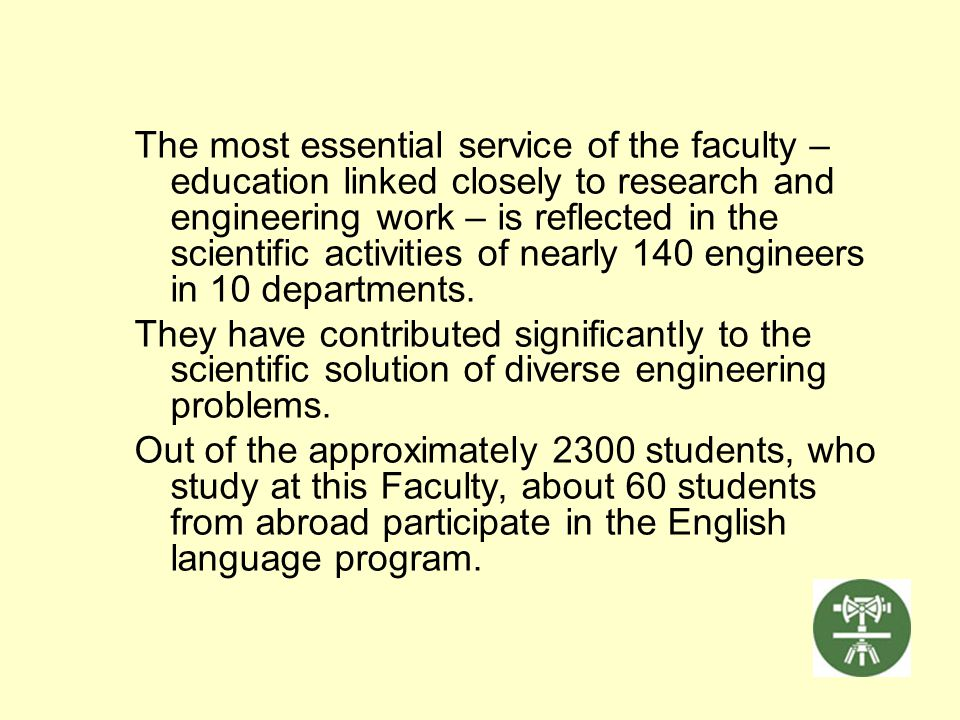 The most essential service of the faculty – education linked closely to research and engineering work – is reflected in the scientific activities of nearly 140 engineers in 10 departments.