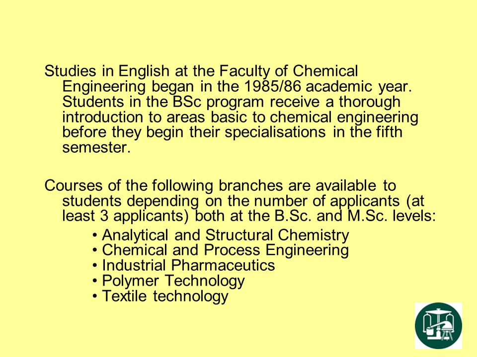 Studies in English at the Faculty of Chemical Engineering began in the 1985/86 academic year. Students in the BSc program receive a thorough introduction to areas basic to chemical engineering before they begin their specialisations in the fifth semester.