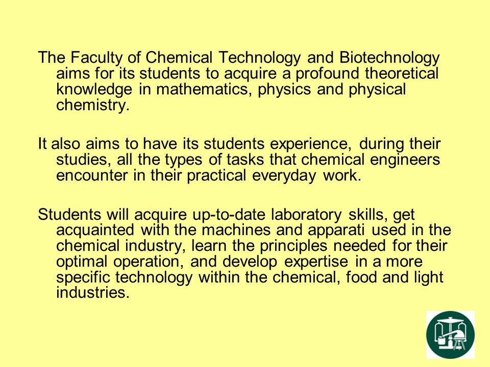 The Faculty of Chemical Technology and Biotechnology aims for its students to acquire a profound theoretical knowledge in mathematics, physics and physical chemistry.
