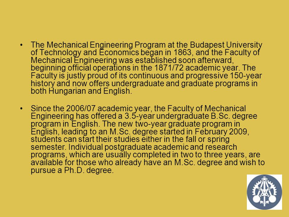 The Mechanical Engineering Program at the Budapest University of Technology and Economics began in 1863, and the Faculty of Mechanical Engineering was established soon afterward, beginning official operations in the 1871/72 academic year. The Faculty is justly proud of its continuous and progressive 150-year history and now offers undergraduate and graduate programs in both Hungarian and English.