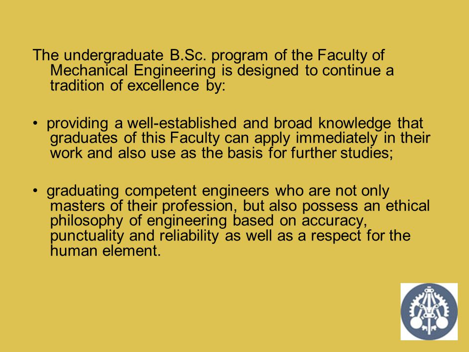 The undergraduate B.Sc. program of the Faculty of Mechanical Engineering is designed to continue a tradition of excellence by: