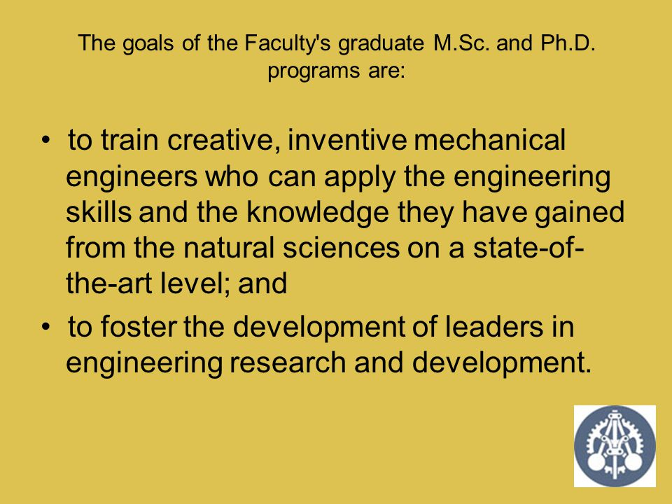 The goals of the Faculty s graduate M.Sc. and Ph.D. programs are: