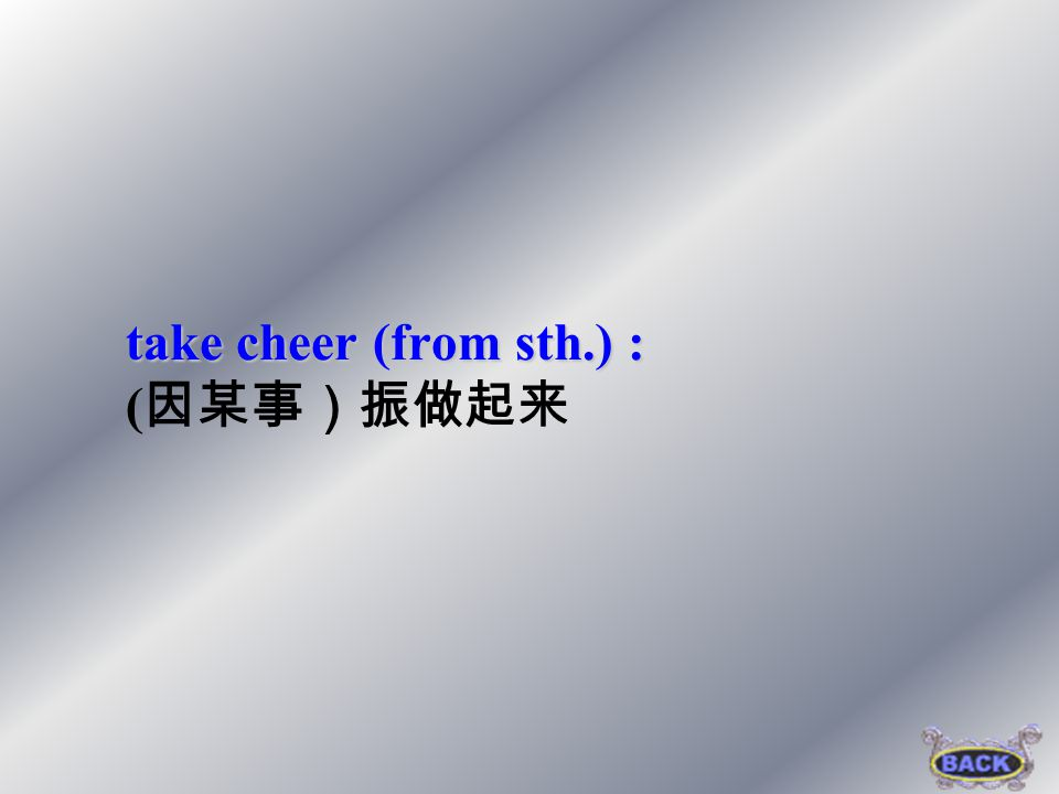 take cheer (from sth.) : (因某事)振做起来