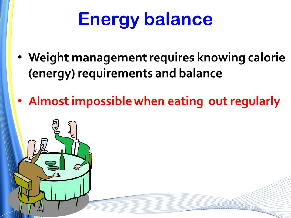 Energy balance Weight management requires knowing calorie (energy) requirements and balance. Almost impossible when eating out regularly.