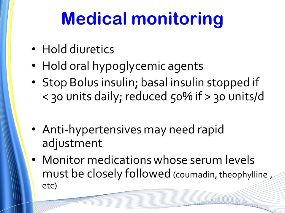 Medical monitoring Hold diuretics Hold oral hypoglycemic agents