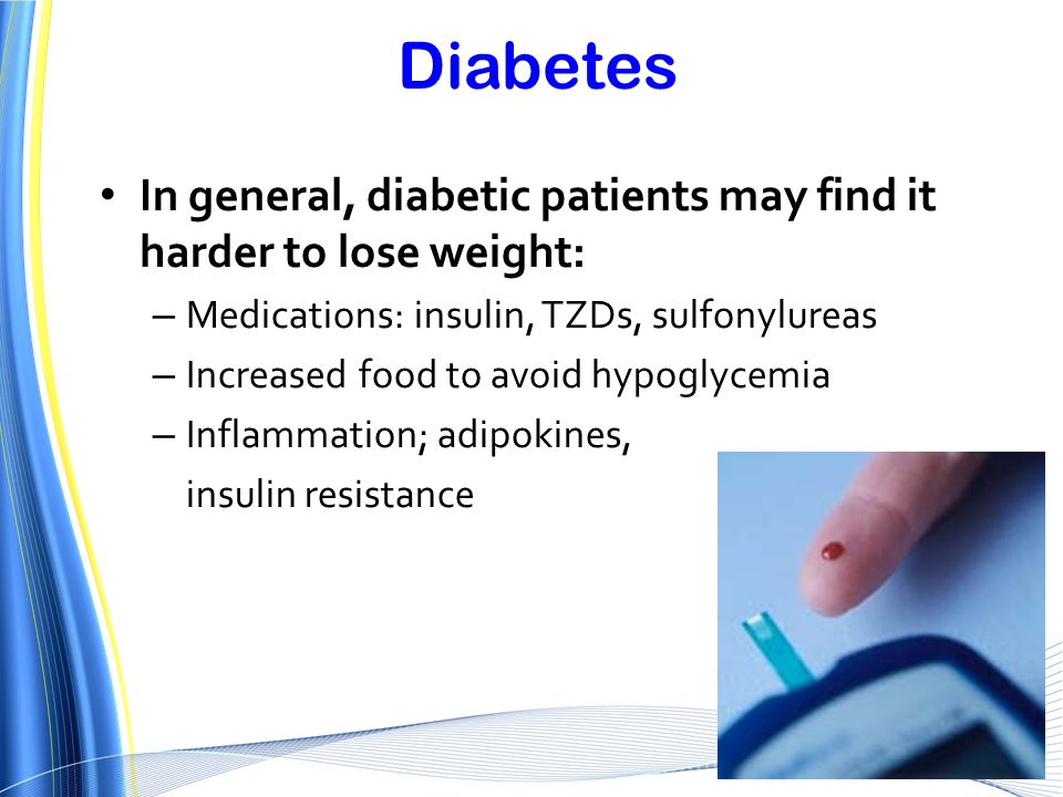 Diabetes In general, diabetic patients may find it harder to lose weight: Medications: insulin, TZDs, sulfonylureas.