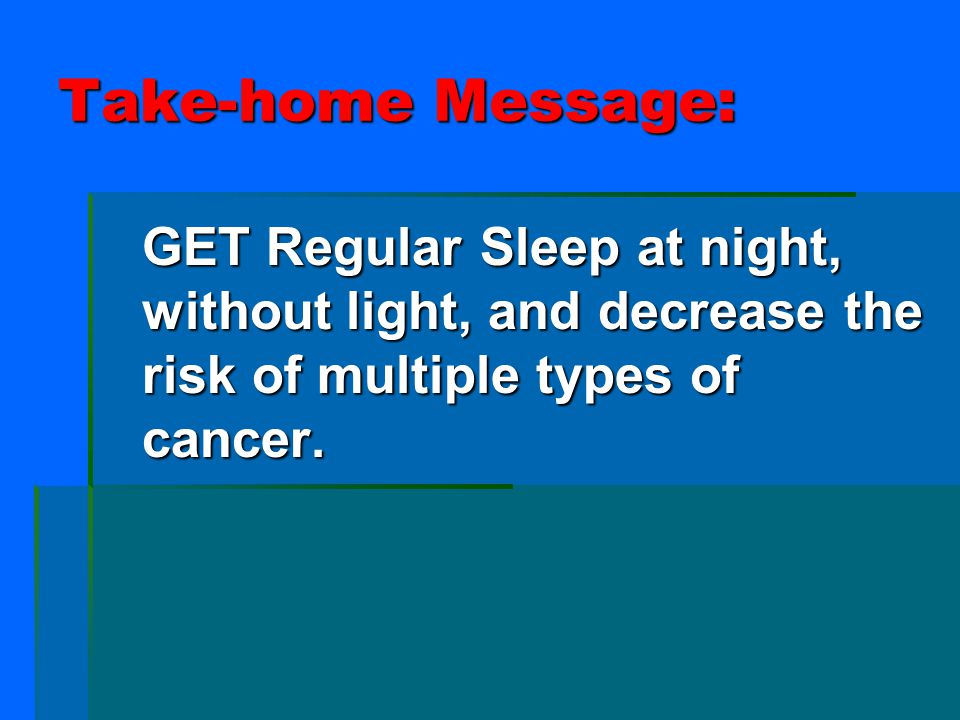 Take-home Message: GET Regular Sleep at night, without light, and decrease the risk of multiple types of cancer.