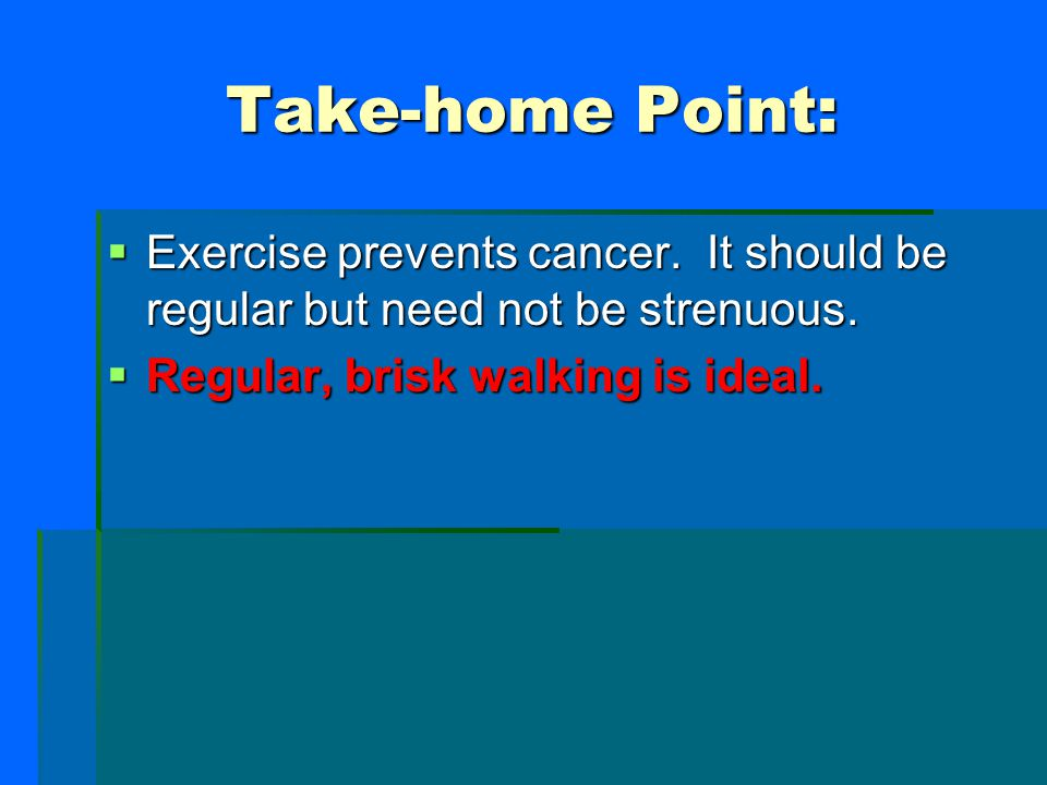 Take-home Point: Exercise prevents cancer. It should be regular but need not be strenuous.
