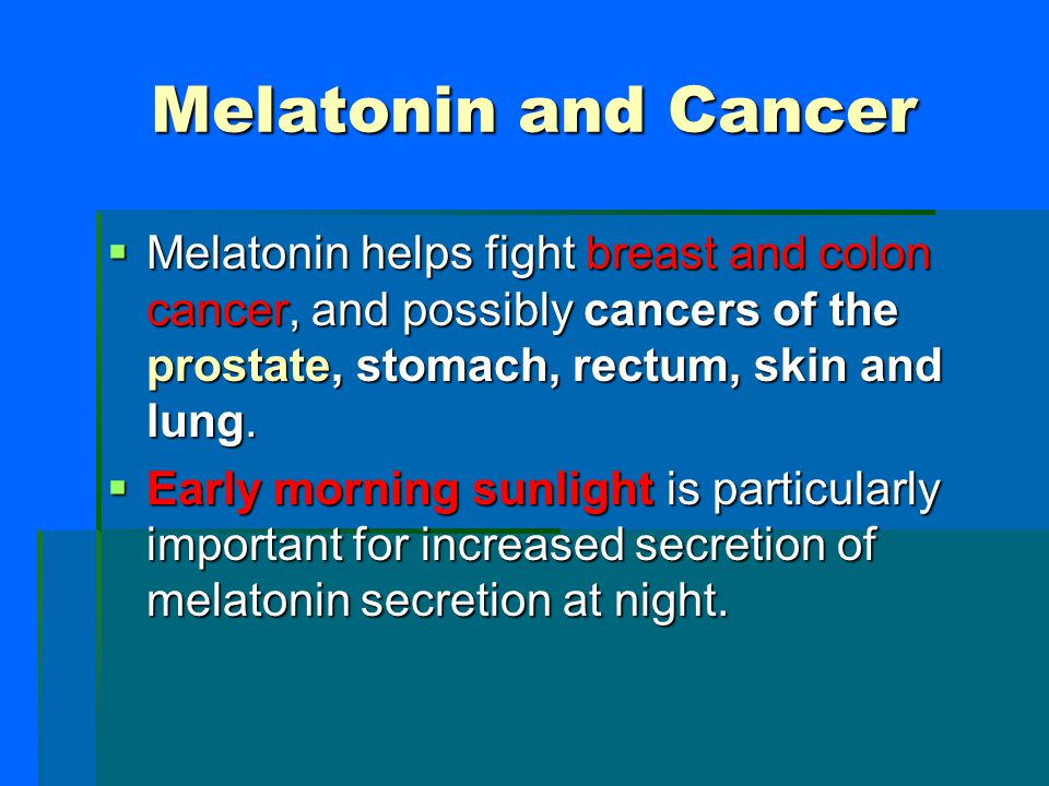 Melatonin and Cancer Melatonin helps fight breast and colon cancer, and possibly cancers of the prostate, stomach, rectum, skin and lung.