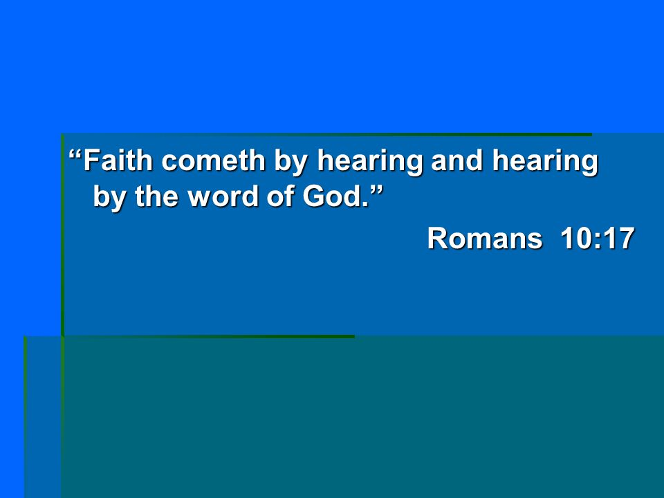 Faith cometh by hearing and hearing by the word of God.