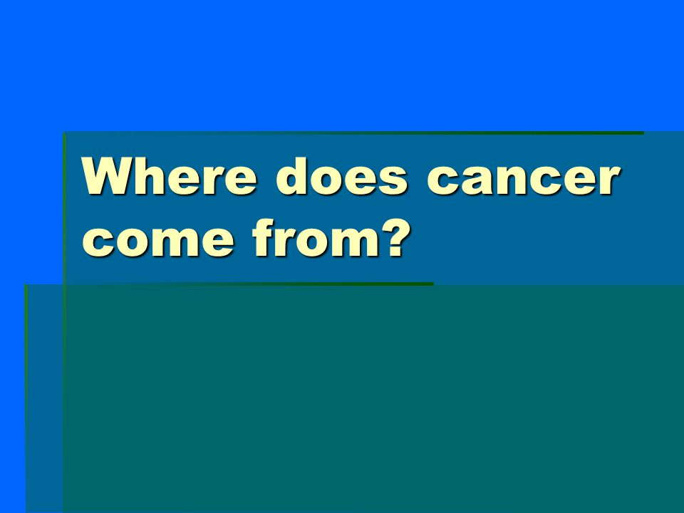 Where does cancer come from