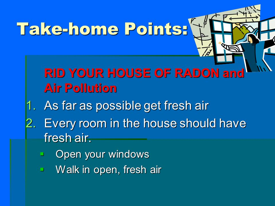 Take-home Points: RID YOUR HOUSE OF RADON and Air Pollution