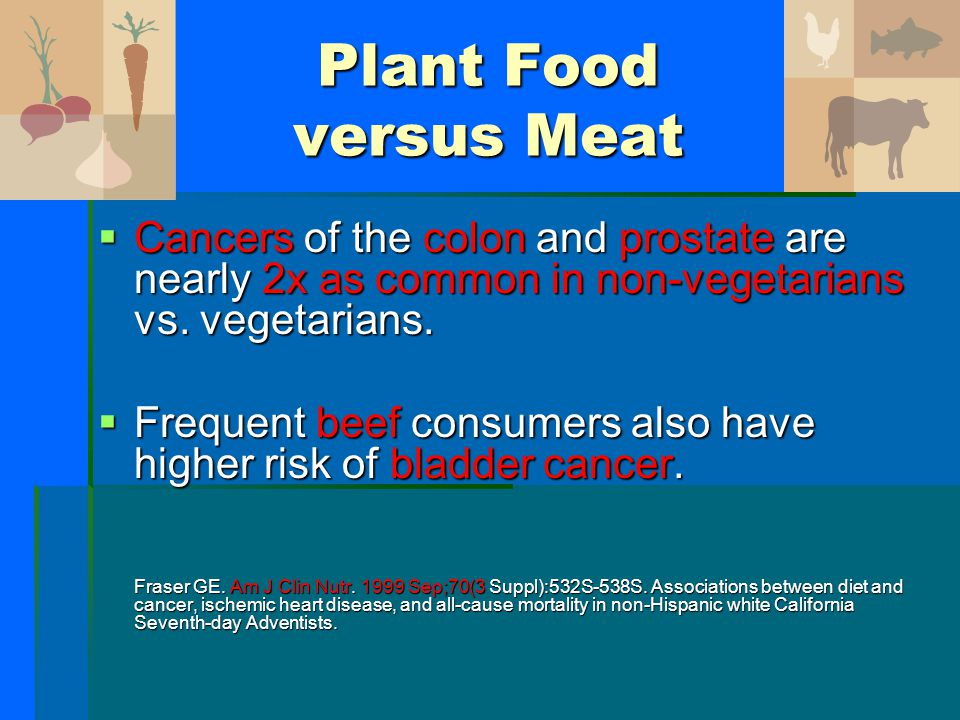 Plant Food versus Meat Cancers of the colon and prostate are nearly 2x as common in non-vegetarians vs. vegetarians.