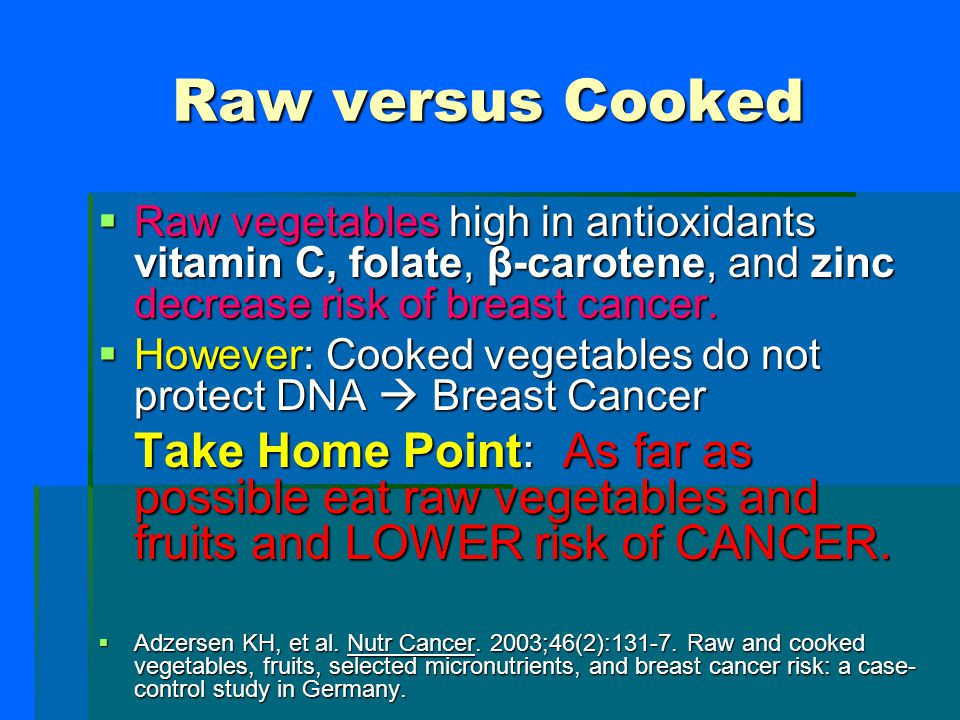 Raw versus Cooked Raw vegetables high in antioxidants vitamin C, folate, β-carotene, and zinc decrease risk of breast cancer.