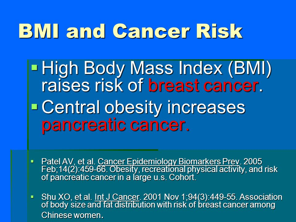 BMI and Cancer Risk High Body Mass Index (BMI) raises risk of breast cancer. Central obesity increases pancreatic cancer.