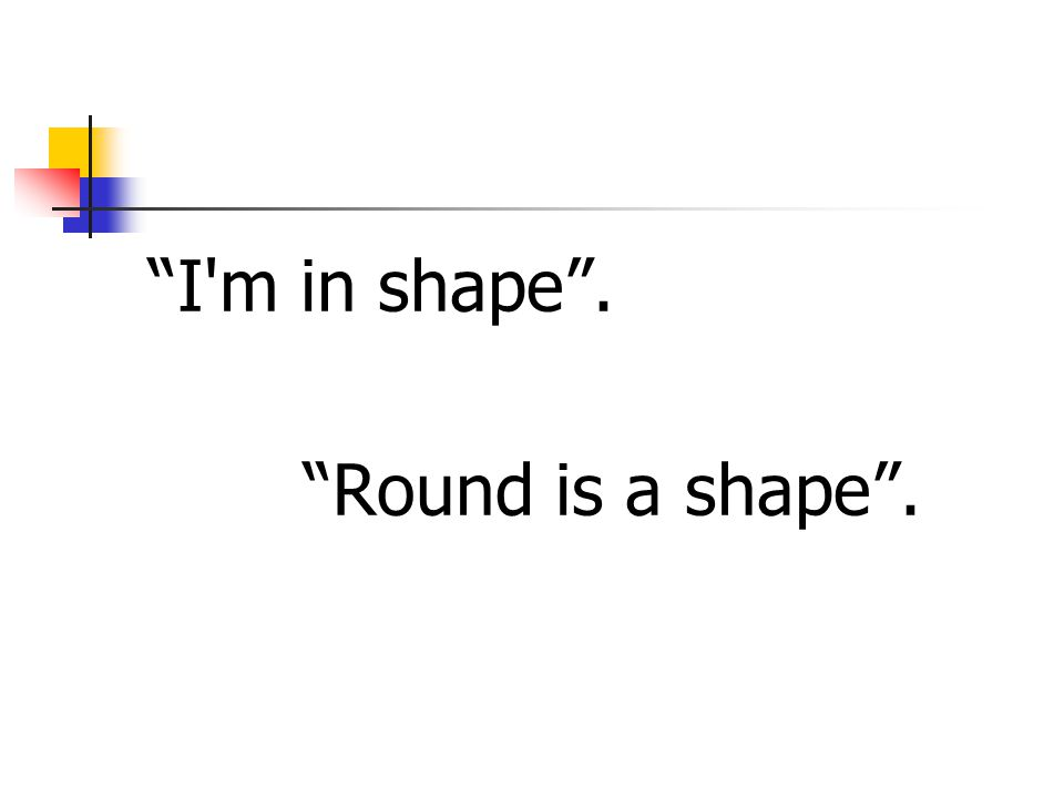 I m in shape . Round is a shape .