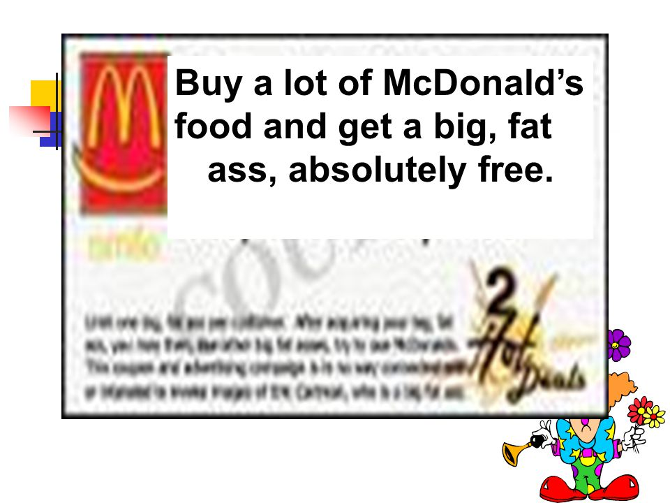 Buy a lot of McDonald's food and get a big, fat ass, absolutely free.