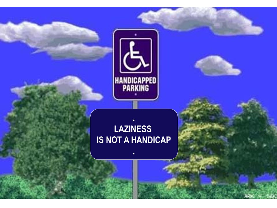 . LAZINESS IS NOT A HANDICAP