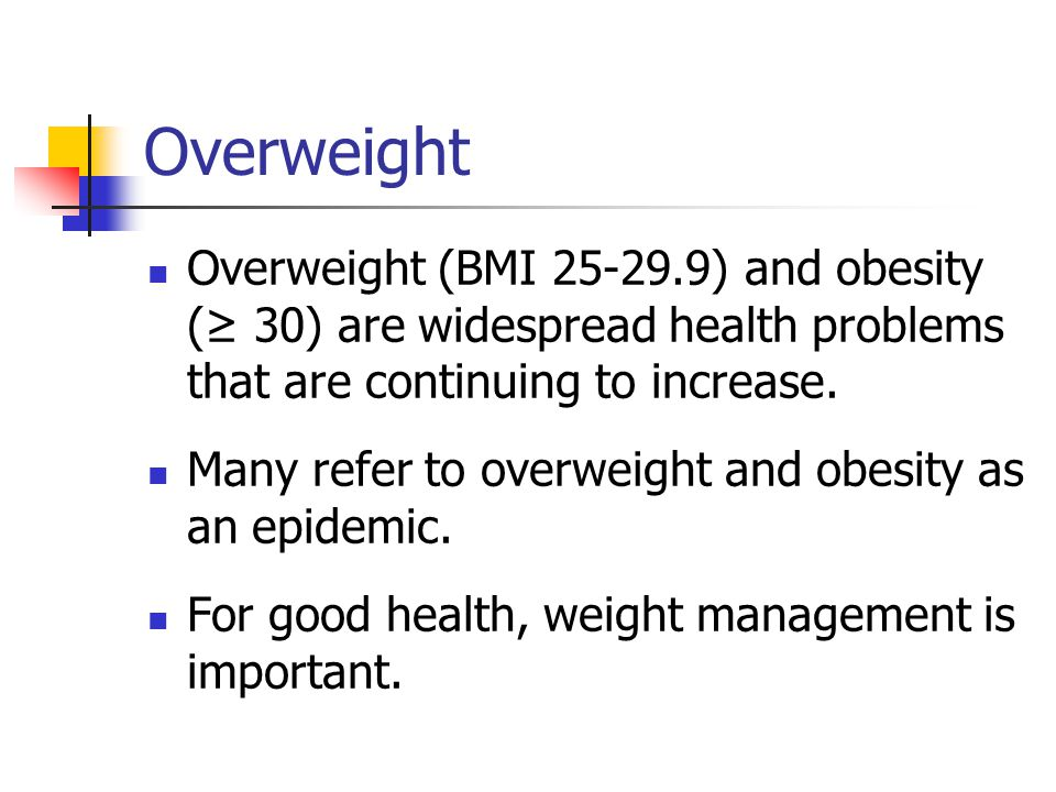 Overweight Overweight (BMI 25-29.9) and obesity (≥ 30) are widespread health problems that are continuing to increase.